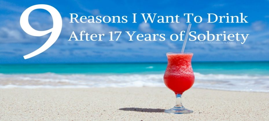 Sober Mommies 9 Reasons I Want To Drink After 17 Years of Sobriety